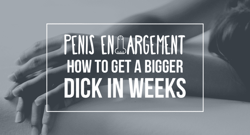 How To Get A Bigger Dick - The Ultimate Penis Enlargement Guide